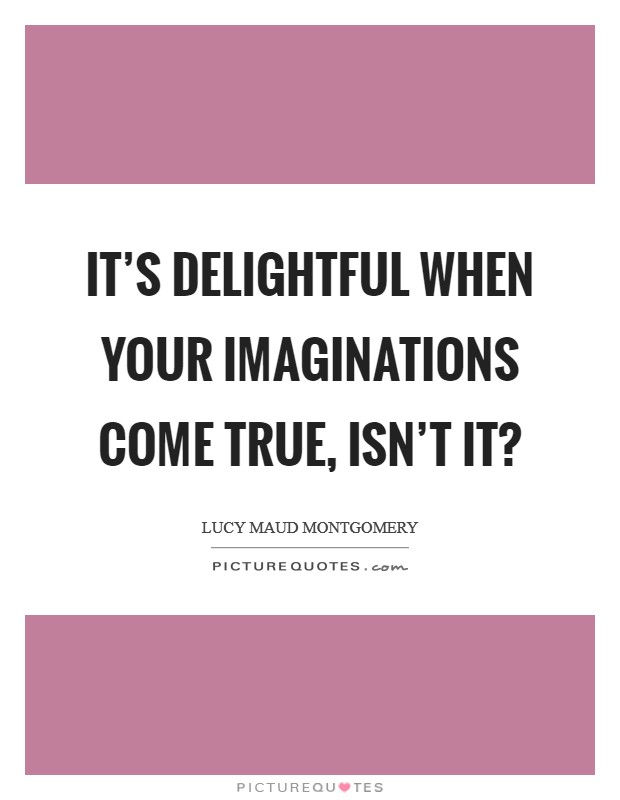 It's delightful when your imaginations come true, isn't it? Picture Quote #1