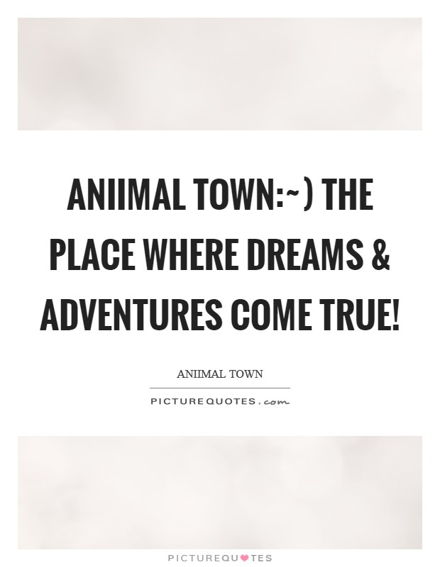 Aniimal Town:~) The place where Dreams and Adventures come true! Picture Quote #1