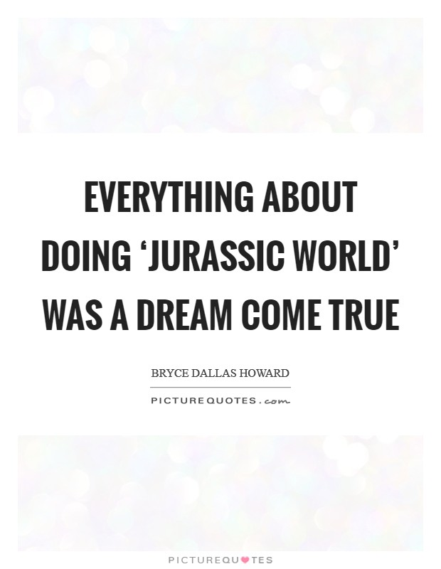 Everything about doing 'Jurassic World' was a dream come true Picture Quote #1