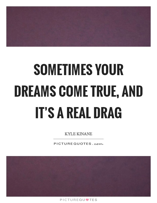 Sometimes your dreams come true, and it's a real drag Picture Quote #1