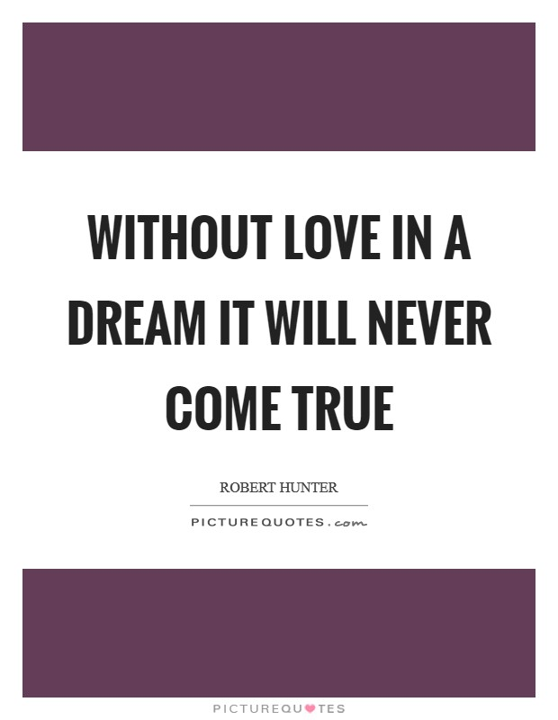 Without love in a dream it will never come true Picture Quote #1