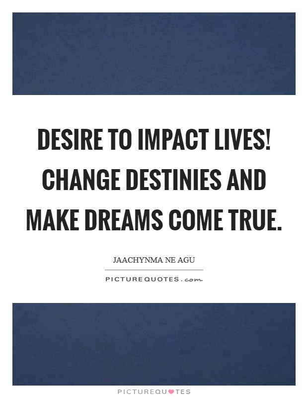 Desire to impact lives! Change destinies and make dreams come true Picture Quote #1