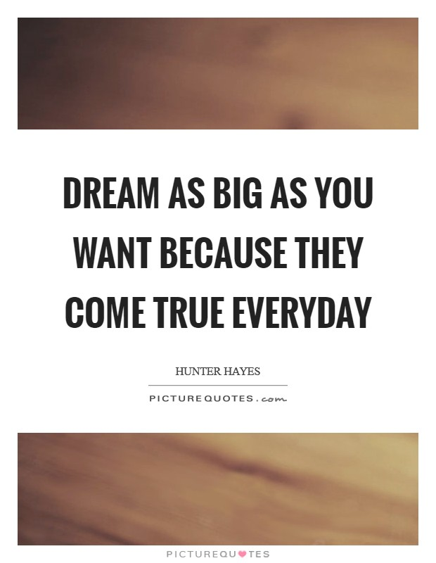 Dream as big as you want because they come true everyday Picture Quote #1