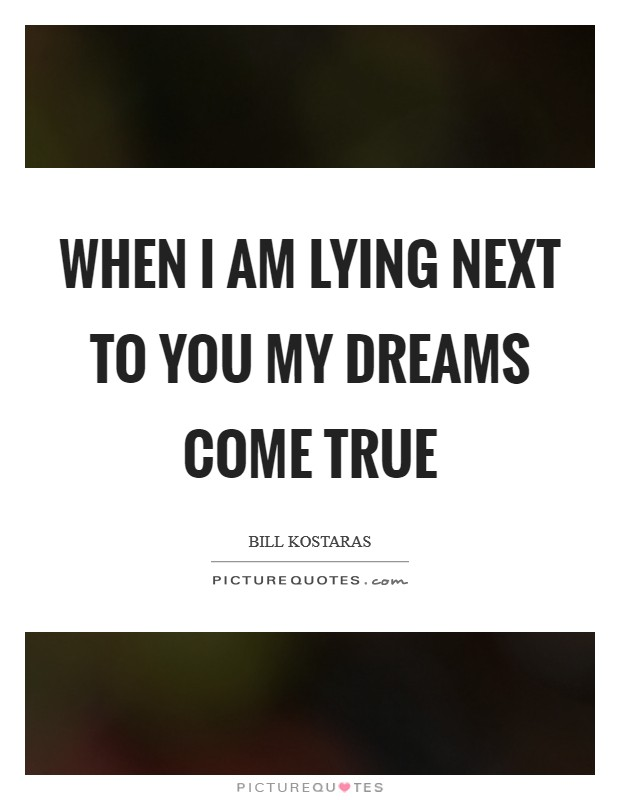 When I am lying next to you my dreams come true Picture Quote #1