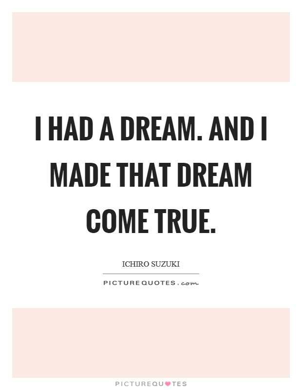 I had a dream. And I made that dream come true Picture Quote #1