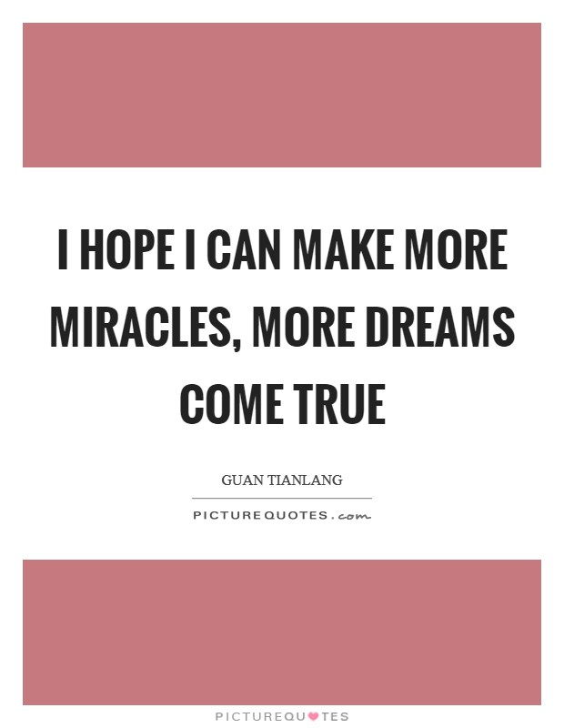 I hope I can make more miracles, more dreams come true Picture Quote #1