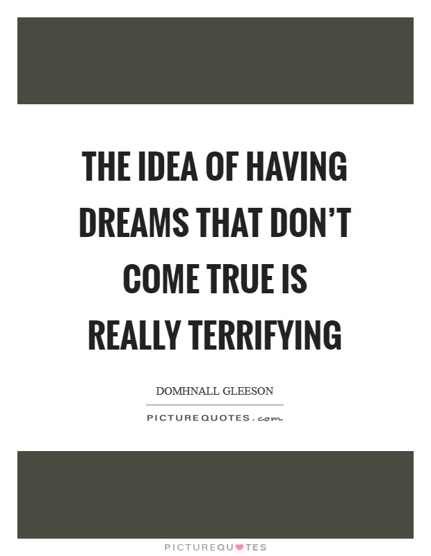 The idea of having dreams that don't come true is really terrifying Picture Quote #1