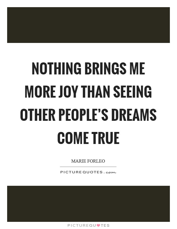Nothing brings me more joy than seeing other people's dreams come true Picture Quote #1