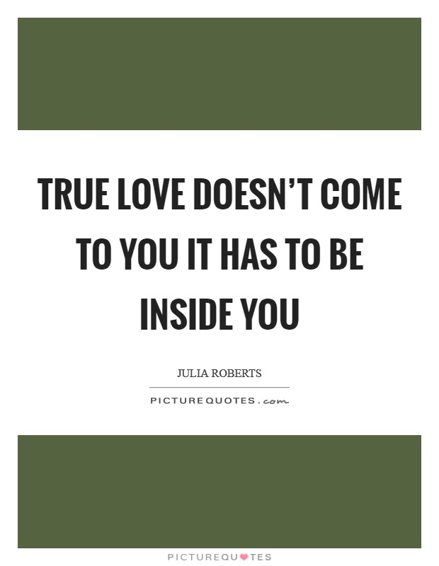 True love doesn't come to you it has to be inside you Picture Quote #1