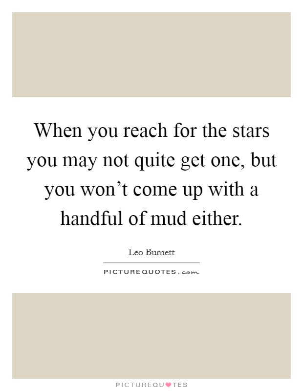 When you reach for the stars you may not quite get one, but you won't come up with a handful of mud either. Picture Quote #1
