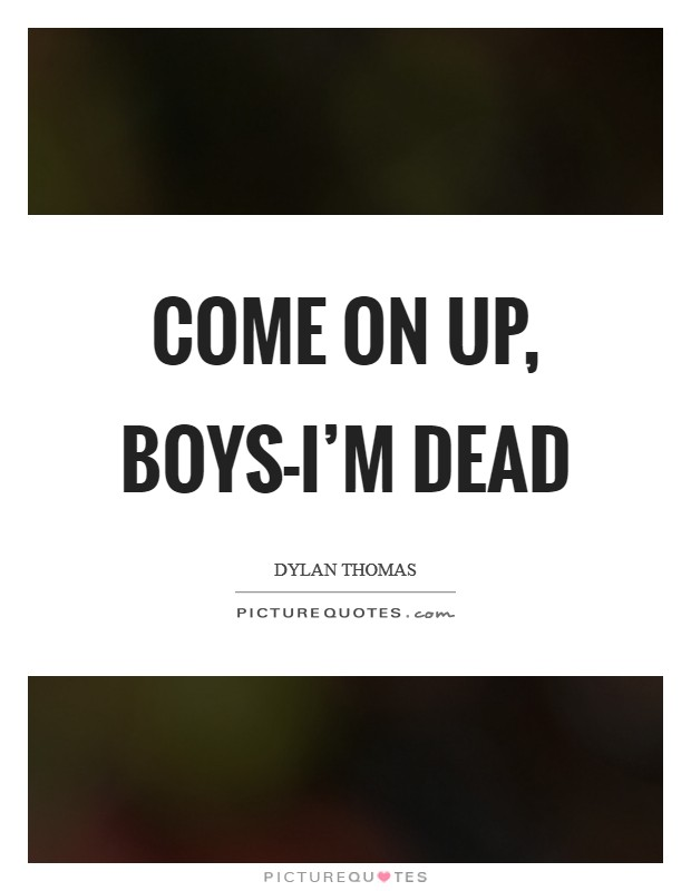 Come on up, boys-I'm dead Picture Quote #1