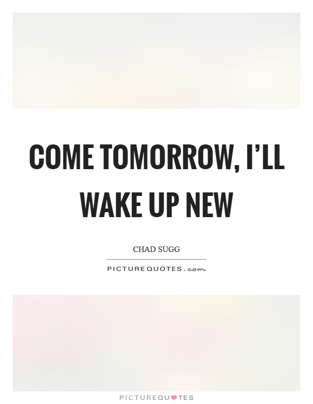 Come tomorrow, I'll wake up new Picture Quote #1