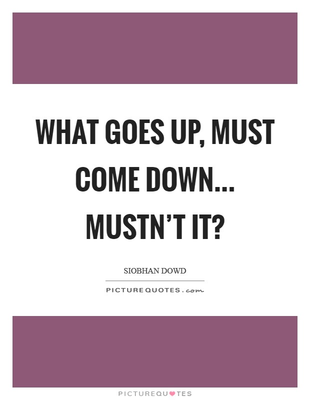 What goes up, must come down... Mustn't it? Picture Quote #1