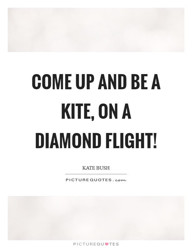 Come up and be a kite, On a diamond flight! Picture Quote #1