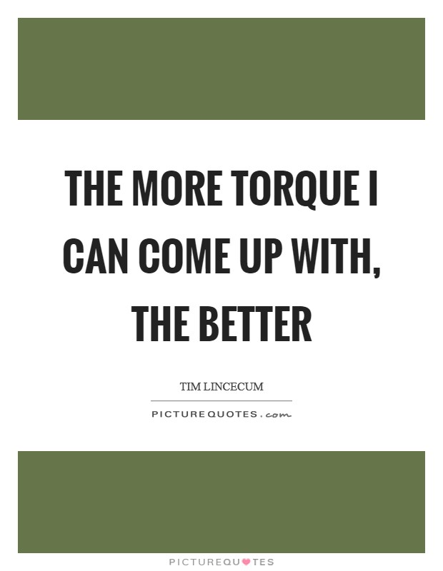 The more torque I can come up with, the better Picture Quote #1