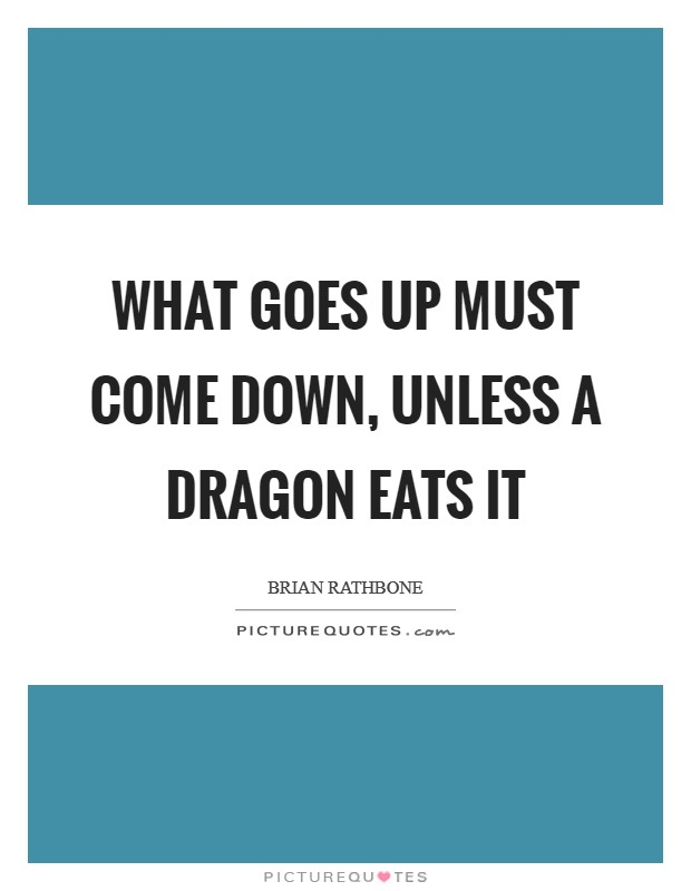What goes up must come down, unless a dragon eats it Picture Quote #1