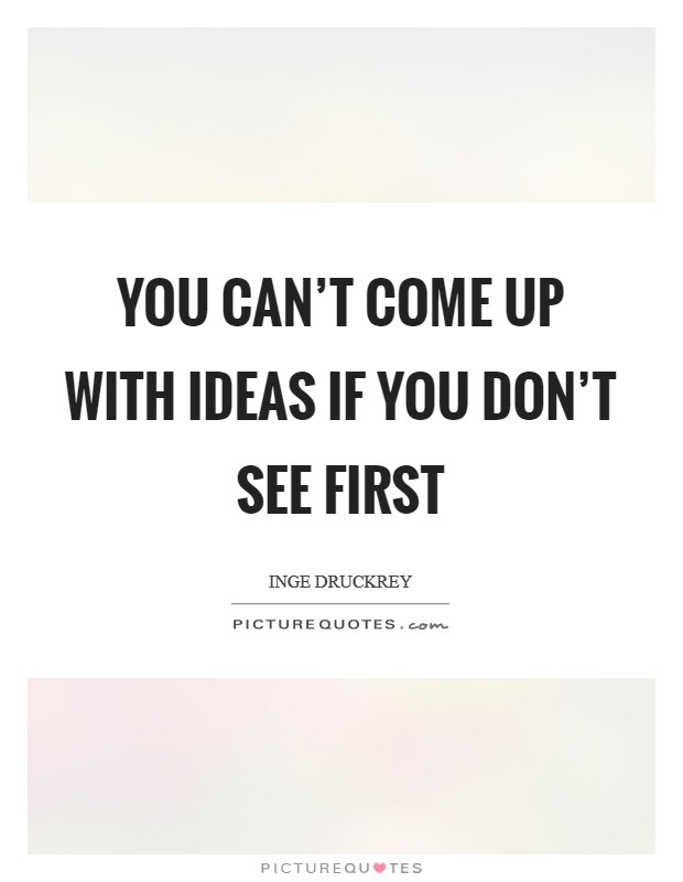You can't come up with ideas if you don't see first Picture Quote #1