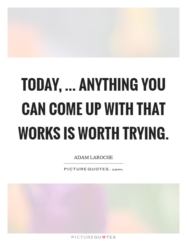 Today, ... anything you can come up with that works is worth trying Picture Quote #1