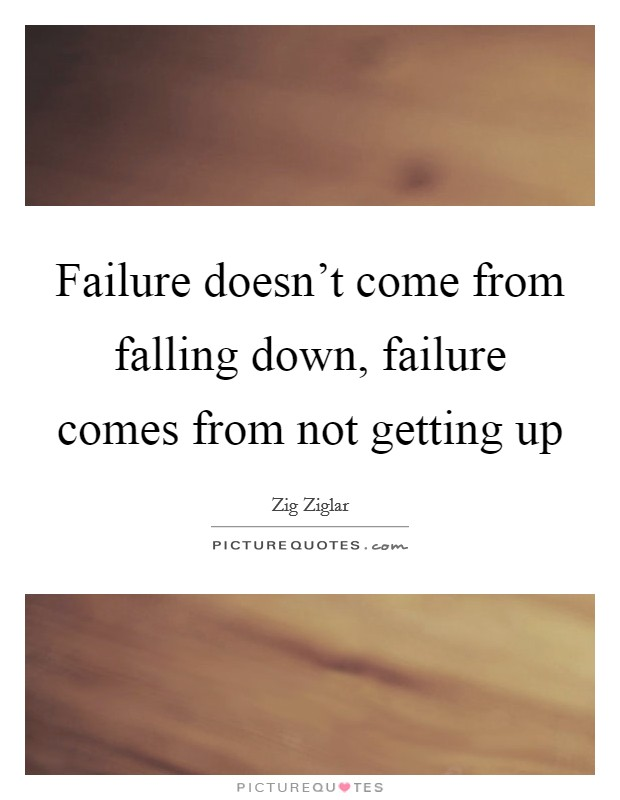 Failure doesn't come from falling down, failure comes from not getting up Picture Quote #1