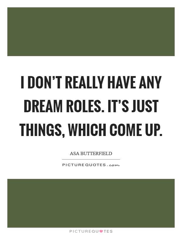 I don't really have any dream roles. It's just things, which come up Picture Quote #1