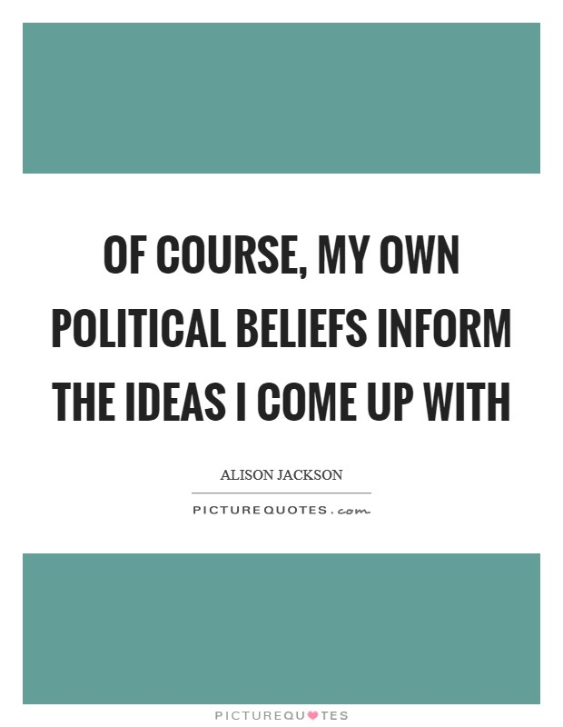 Of course, my own political beliefs inform the ideas I come up with Picture Quote #1