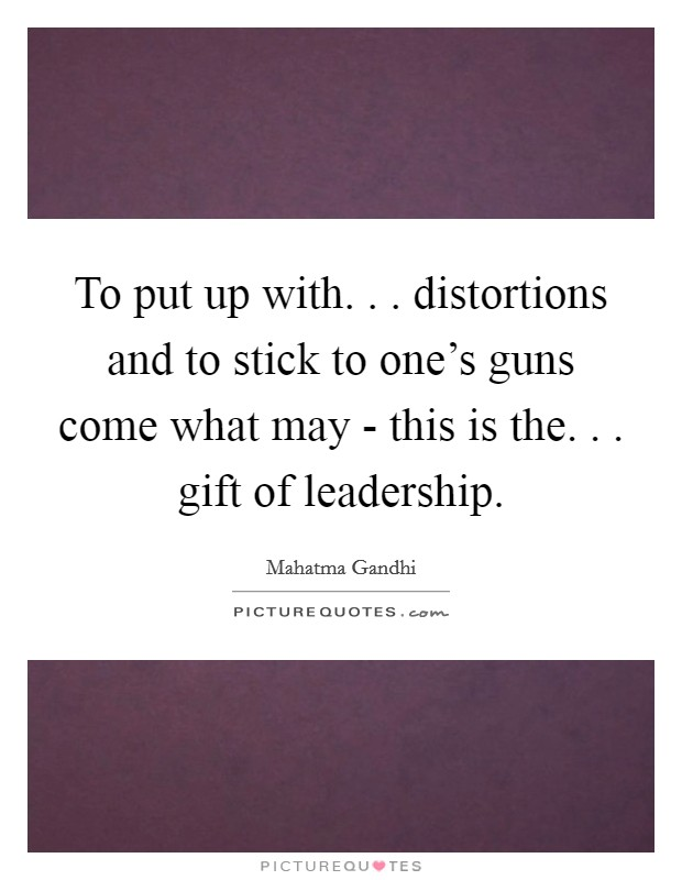 To put up with. . . distortions and to stick to one's guns come what may - this is the. . . gift of leadership Picture Quote #1