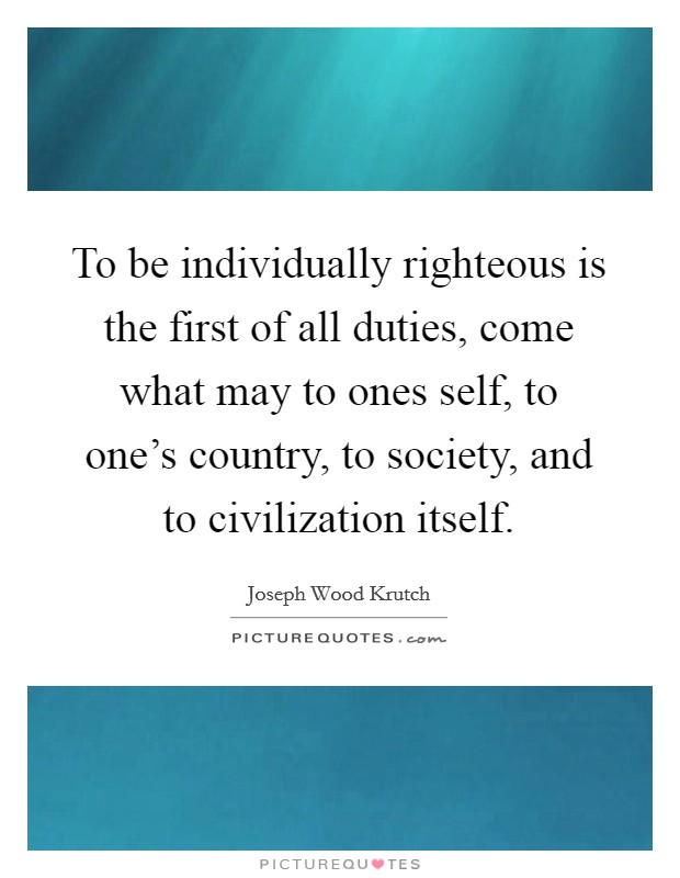 To be individually righteous is the first of all duties, come what may to ones self, to one's country, to society, and to civilization itself Picture Quote #1
