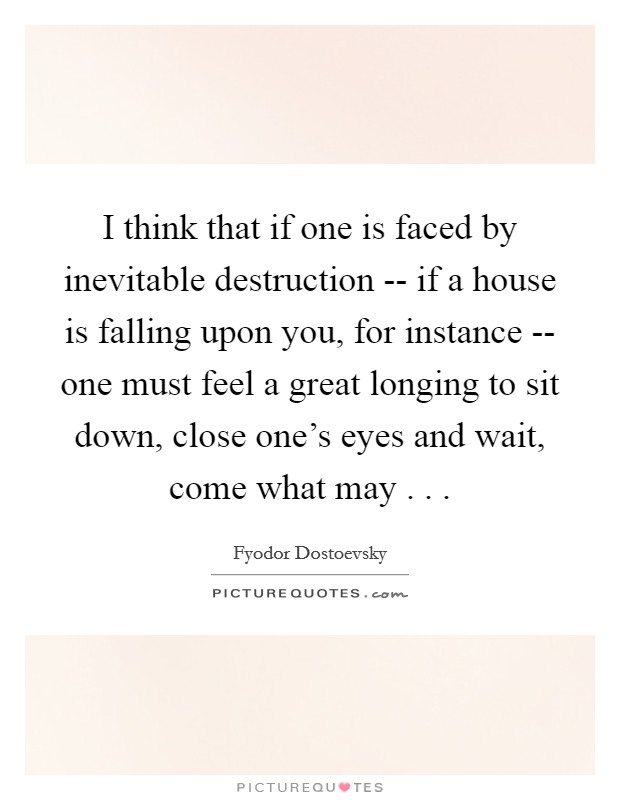 I think that if one is faced by inevitable destruction -- if a house is falling upon you, for instance -- one must feel a great longing to sit down, close one's eyes and wait, come what may . .  Picture Quote #1