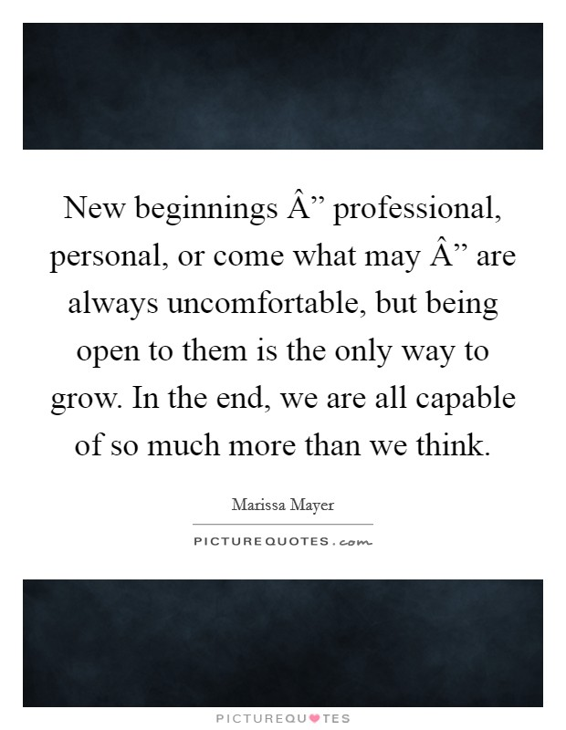 """New beginnings """" professional, personal, or come what may """" are always uncomfortable, but being open to them is the only way to grow. In the end, we are all capable of so much more than we think Picture Quote #1"""