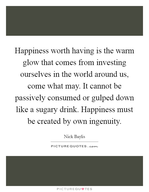 Happiness worth having is the warm glow that comes from investing ourselves in the world around us, come what may. It cannot be passively consumed or gulped down like a sugary drink. Happiness must be created by own ingenuity Picture Quote #1