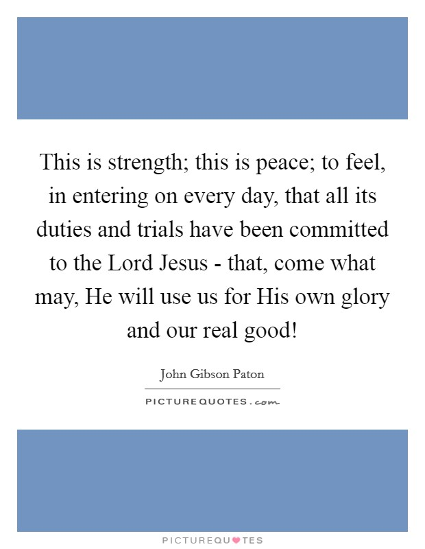 This is strength; this is peace; to feel, in entering on every day, that all its duties and trials have been committed to the Lord Jesus - that, come what may, He will use us for His own glory and our real good! Picture Quote #1
