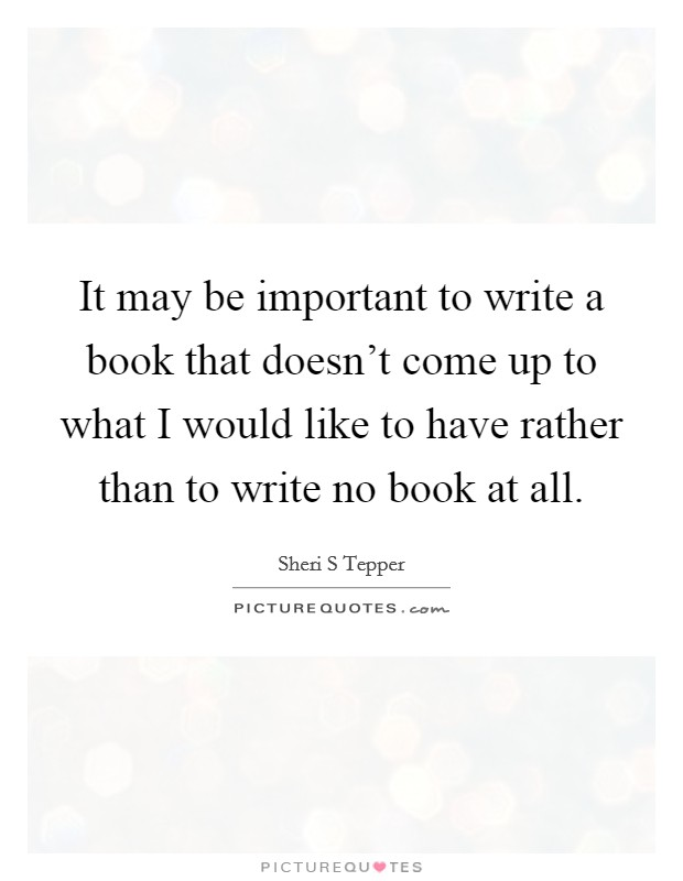 It may be important to write a book that doesn't come up to what I would like to have rather than to write no book at all Picture Quote #1