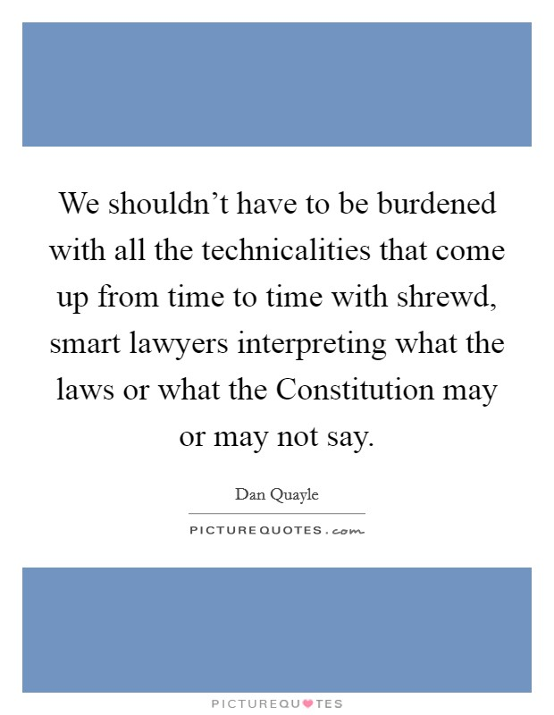 We shouldn't have to be burdened with all the technicalities that come up from time to time with shrewd, smart lawyers interpreting what the laws or what the Constitution may or may not say Picture Quote #1