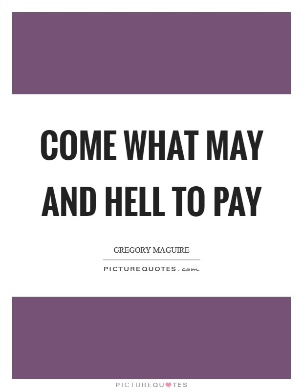 Come what may and hell to pay Picture Quote #1