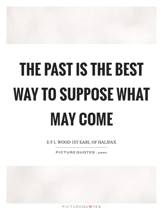 The past is the best way to suppose what may come Picture Quote #1