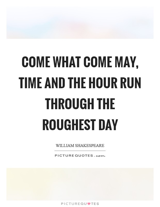 Come what come may, time and the hour run through the roughest day Picture Quote #1