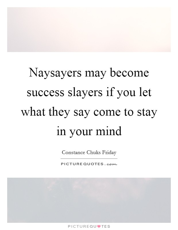 Naysayers may become success slayers if you let what they say come to stay in your mind Picture Quote #1