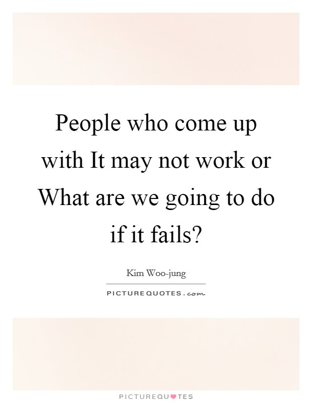 People who come up with It may not work or What are we going to do if it fails? Picture Quote #1