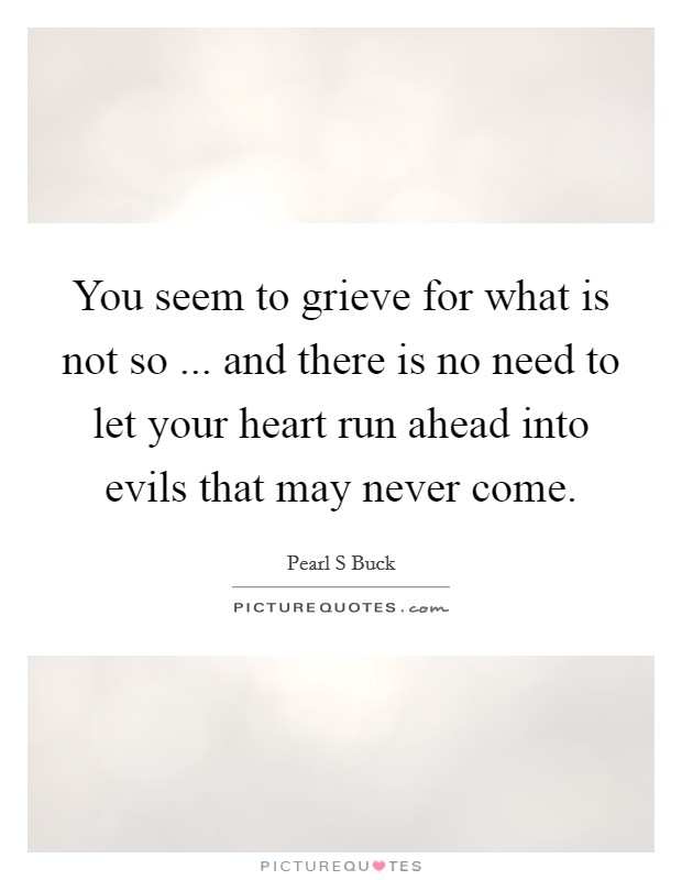 You seem to grieve for what is not so ... and there is no need to let your heart run ahead into evils that may never come Picture Quote #1