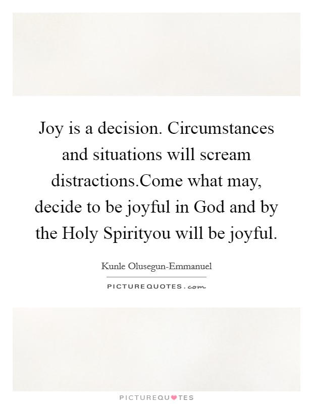 Joy is a decision. Circumstances and situations will scream distractions.Come what may, decide to be joyful in God and by the Holy Spirityou will be joyful Picture Quote #1