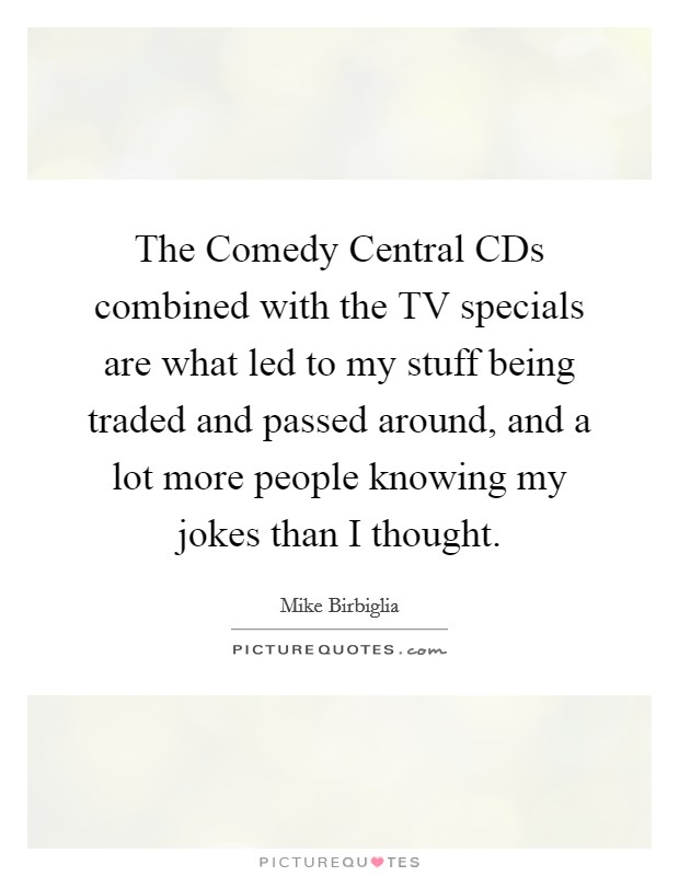 The Comedy Central CDs combined with the TV specials are what led to my stuff being traded and passed around, and a lot more people knowing my jokes than I thought Picture Quote #1