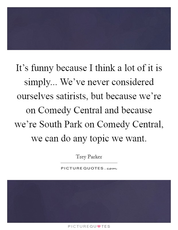 It's funny because I think a lot of it is simply... We've never considered ourselves satirists, but because we're on Comedy Central and because we're South Park on Comedy Central, we can do any topic we want Picture Quote #1