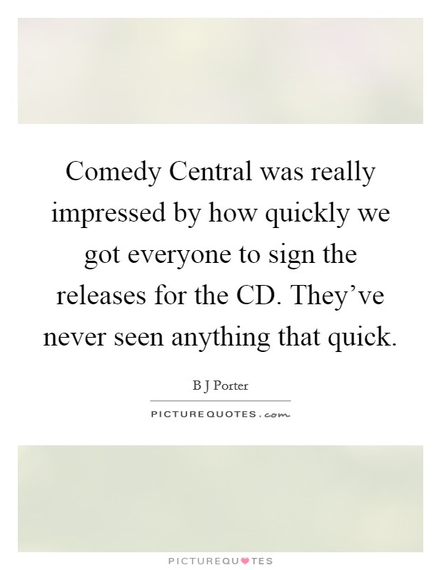 Comedy Central was really impressed by how quickly we got everyone to sign the releases for the CD. They've never seen anything that quick Picture Quote #1