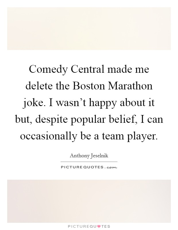 Comedy Central made me delete the Boston Marathon joke. I wasn't happy about it but, despite popular belief, I can occasionally be a team player Picture Quote #1