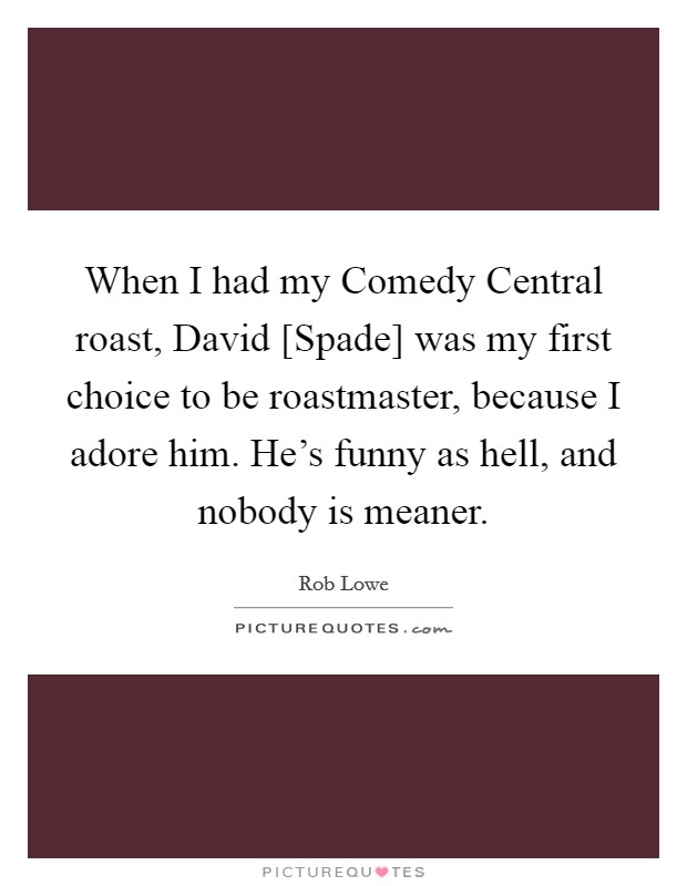When I had my Comedy Central roast, David [Spade] was my first choice to be roastmaster, because I adore him. He's funny as hell, and nobody is meaner Picture Quote #1