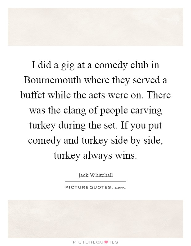 I did a gig at a comedy club in Bournemouth where they served a buffet while the acts were on. There was the clang of people carving turkey during the set. If you put comedy and turkey side by side, turkey always wins Picture Quote #1