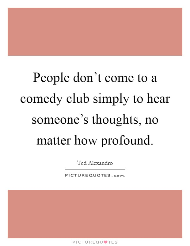 People don't come to a comedy club simply to hear someone's thoughts, no matter how profound. Picture Quote #1