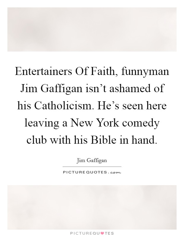 Entertainers Of Faith, funnyman Jim Gaffigan isn't ashamed of his Catholicism. He's seen here leaving a New York comedy club with his Bible in hand Picture Quote #1