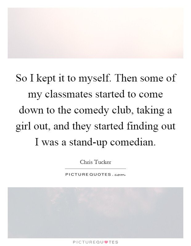 So I kept it to myself. Then some of my classmates started to come down to the comedy club, taking a girl out, and they started finding out I was a stand-up comedian Picture Quote #1