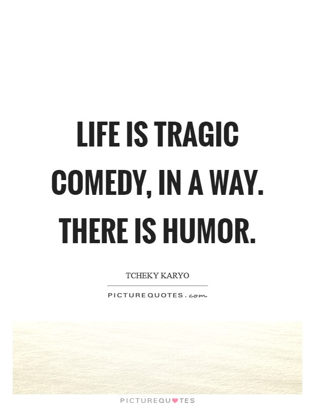 Life is tragic comedy, in a way. There is humor Picture Quote #1